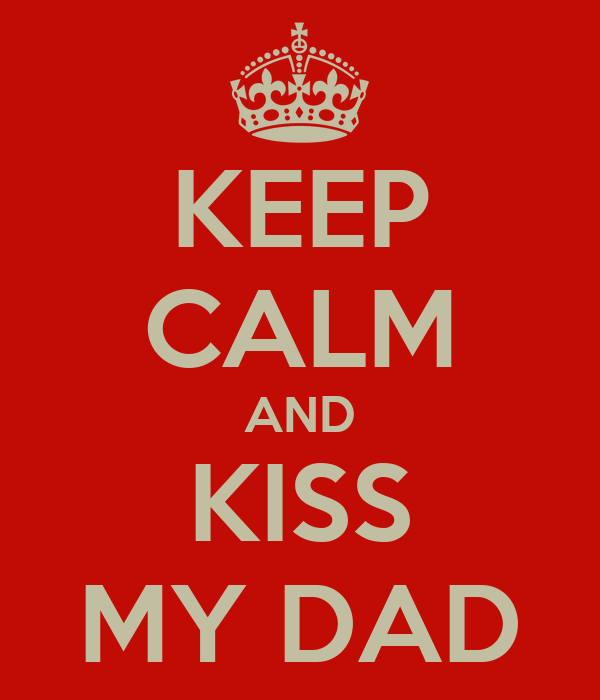 KEEP CALM AND KISS MY DAD