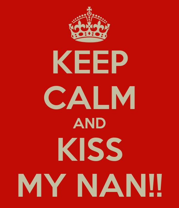 KEEP CALM AND KISS MY NAN!!