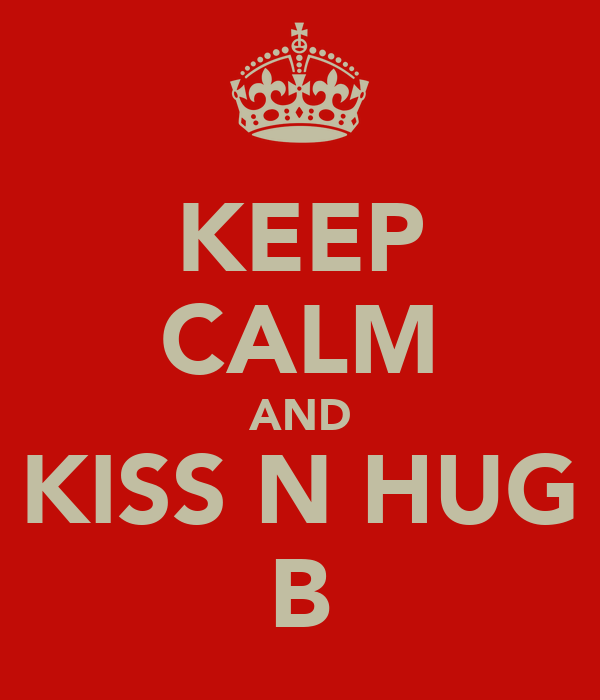 KEEP CALM AND KISS N HUG B