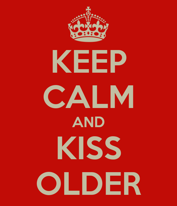KEEP CALM AND KISS OLDER