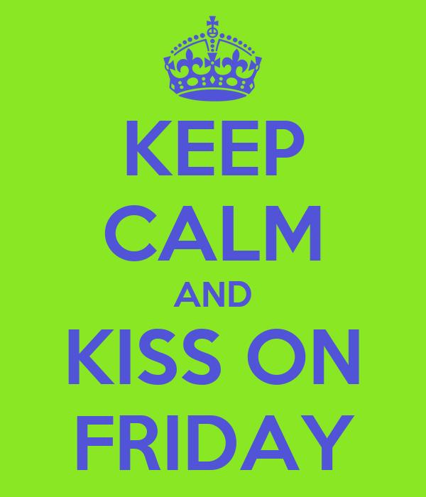KEEP CALM AND KISS ON FRIDAY