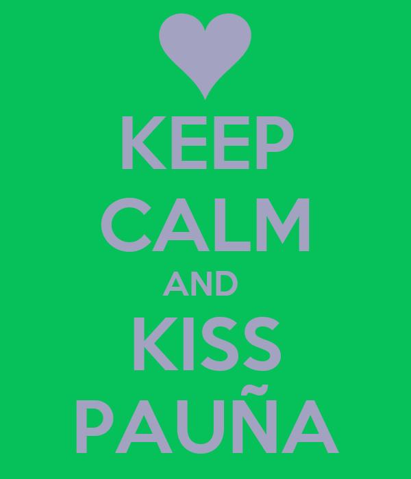 KEEP CALM AND  KISS PAUÑA