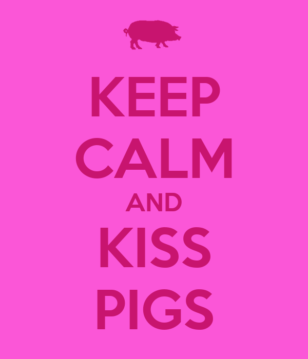 KEEP CALM AND KISS PIGS