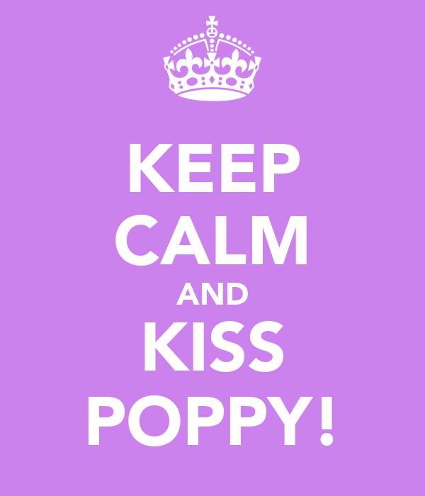 KEEP CALM AND KISS POPPY!