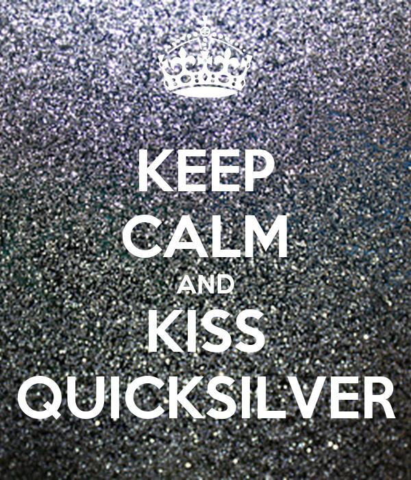 KEEP CALM AND KISS QUICKSILVER