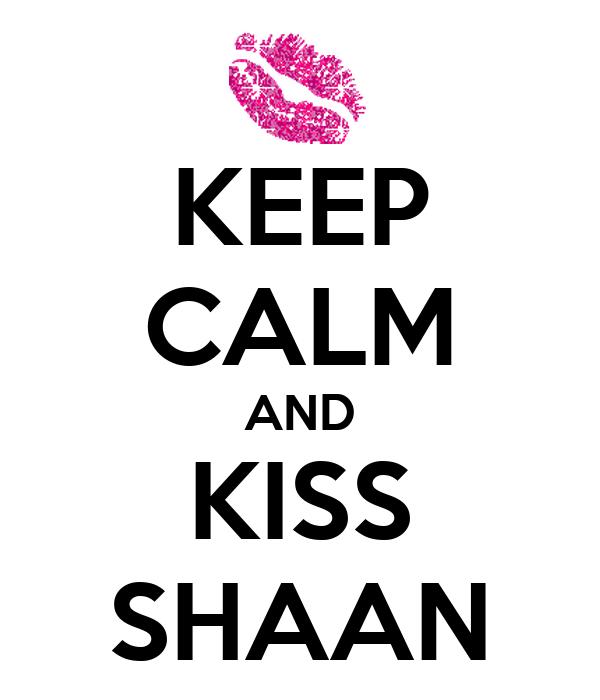 KEEP CALM AND KISS SHAAN