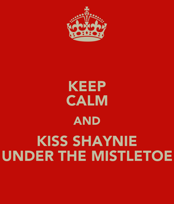 KEEP CALM AND KISS SHAYNIE UNDER THE MISTLETOE