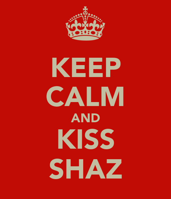 KEEP CALM AND KISS SHAZ