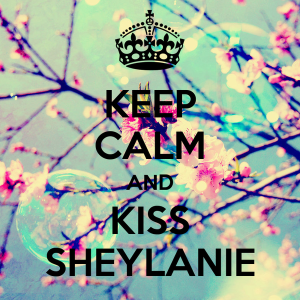 KEEP CALM AND KISS SHEYLANIE