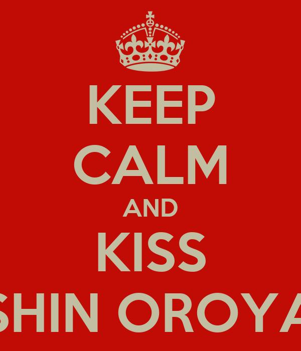 KEEP CALM AND KISS SHIN OROYA