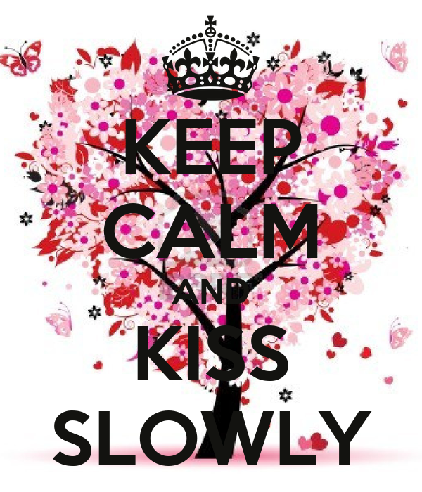 KEEP CALM AND KISS SLOWLY