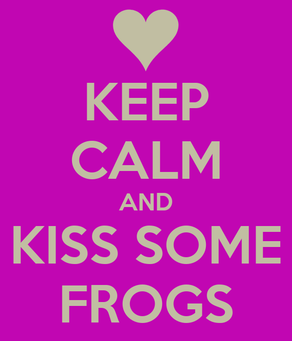 KEEP CALM AND KISS SOME FROGS