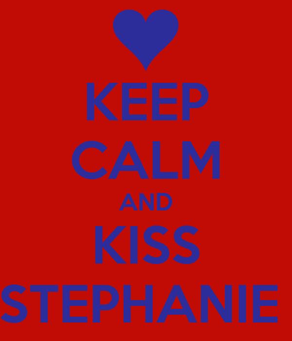 KEEP CALM AND KISS STEPHANIE
