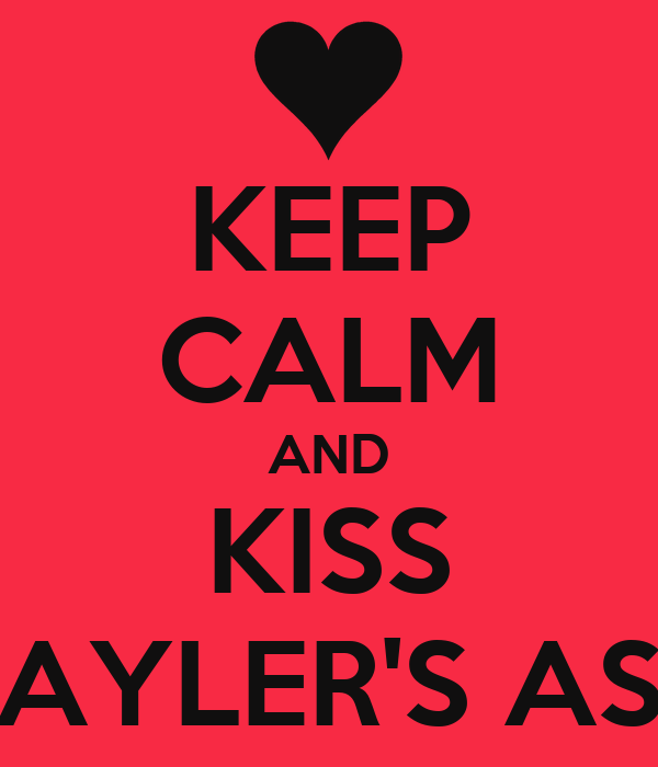 KEEP CALM AND KISS TAYLER'S ASS