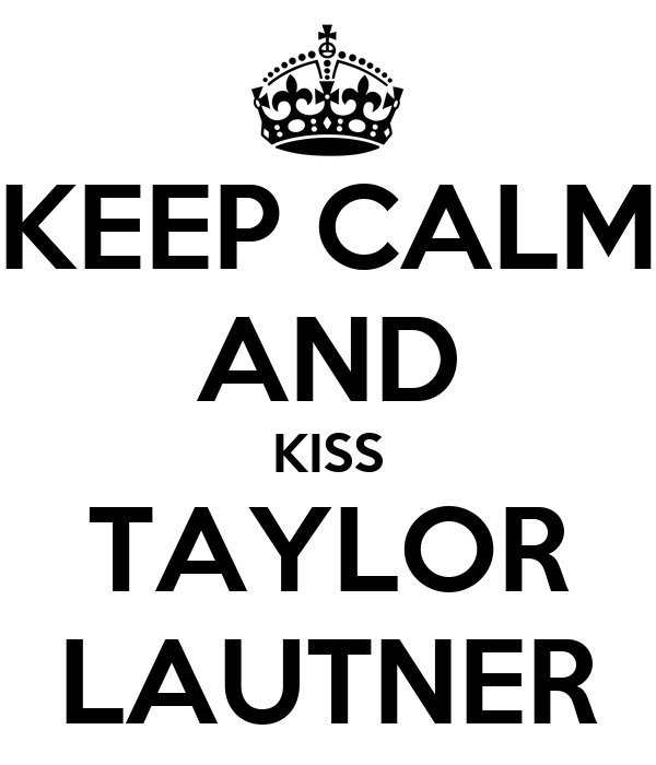 KEEP CALM AND KISS TAYLOR LAUTNER