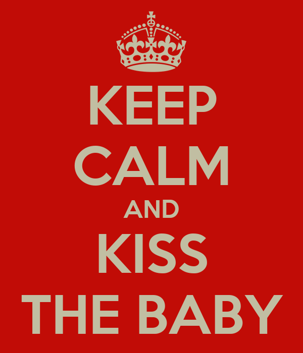 KEEP CALM AND KISS THE BABY