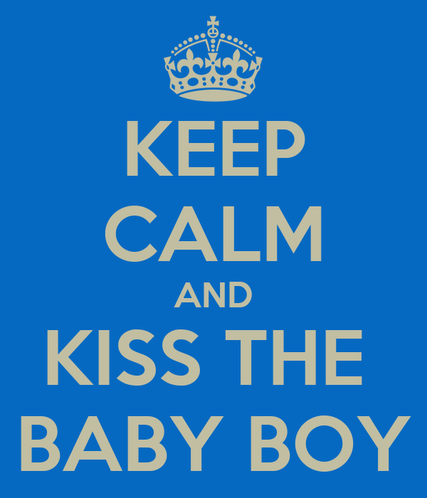 KEEP CALM AND KISS THE  BABY BOY