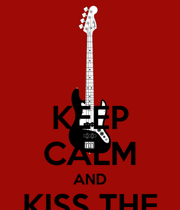 KEEP CALM AND KISS THE BASSIST
