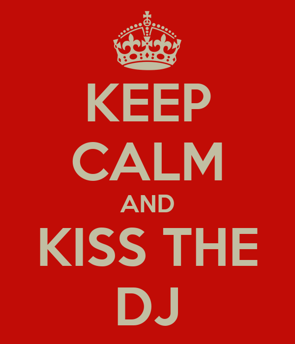 KEEP CALM AND KISS THE DJ