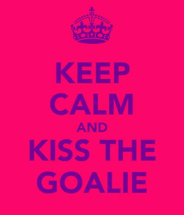 KEEP CALM AND KISS THE GOALIE