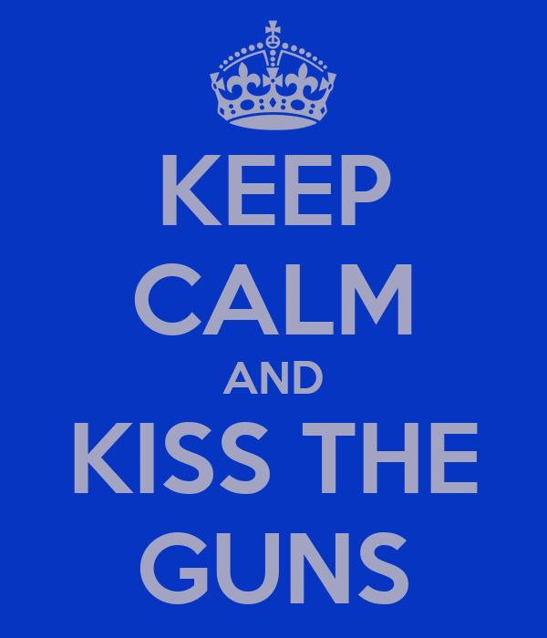 KEEP CALM AND KISS THE GUNS