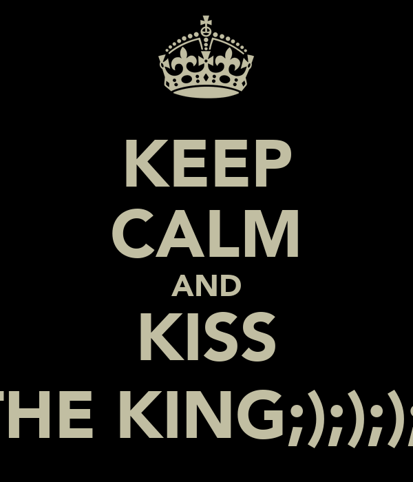 KEEP CALM AND KISS THE KING;);););)
