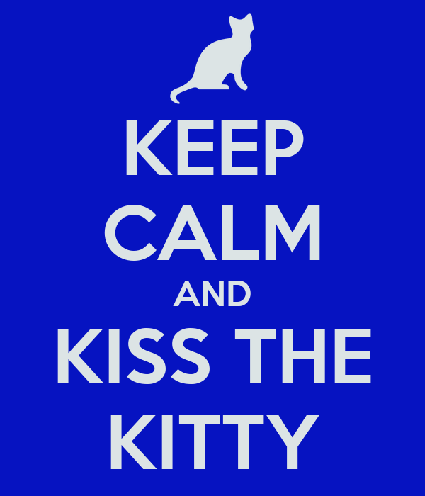 KEEP CALM AND KISS THE KITTY