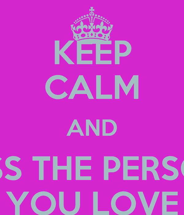 KEEP CALM AND KISS THE PERSON YOU LOVE