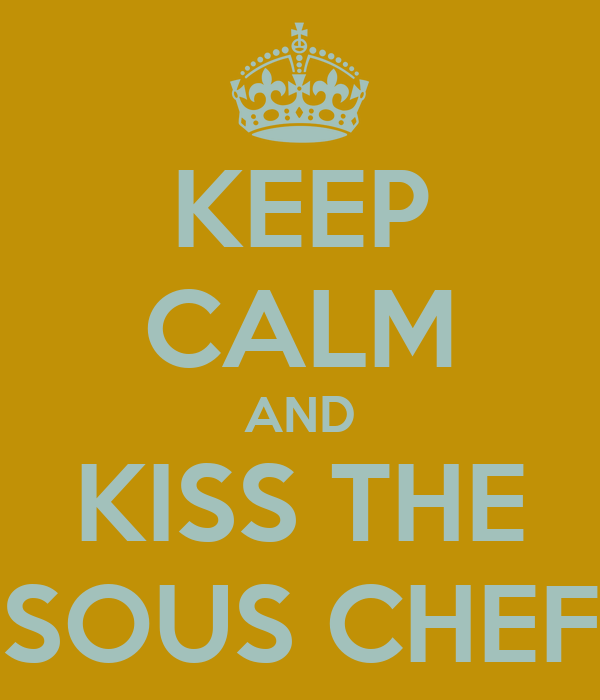 KEEP CALM AND KISS THE SOUS CHEF