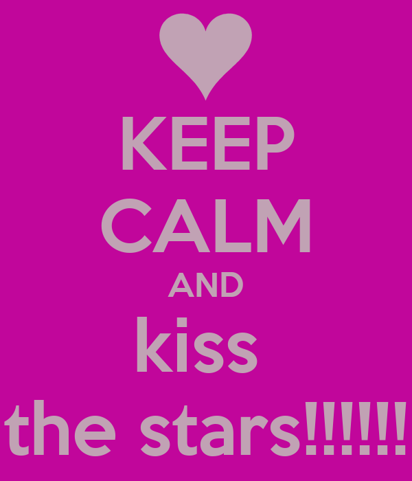 KEEP CALM AND kiss  the stars!!!!!!