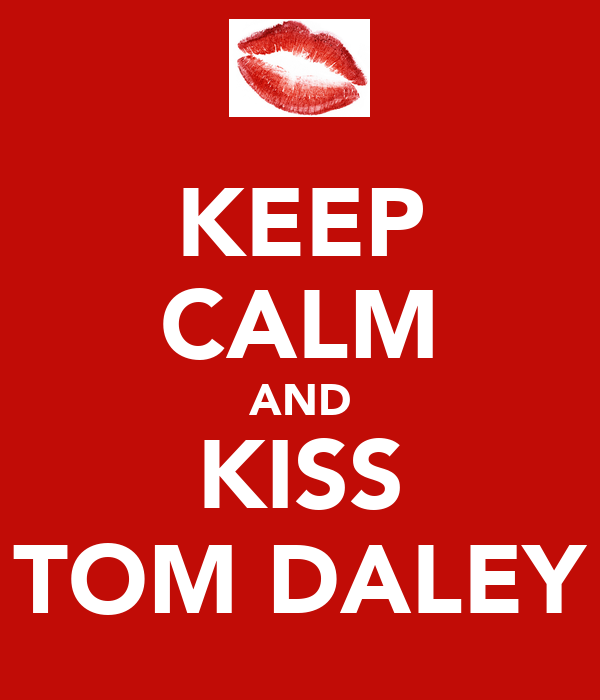 KEEP CALM AND KISS TOM DALEY
