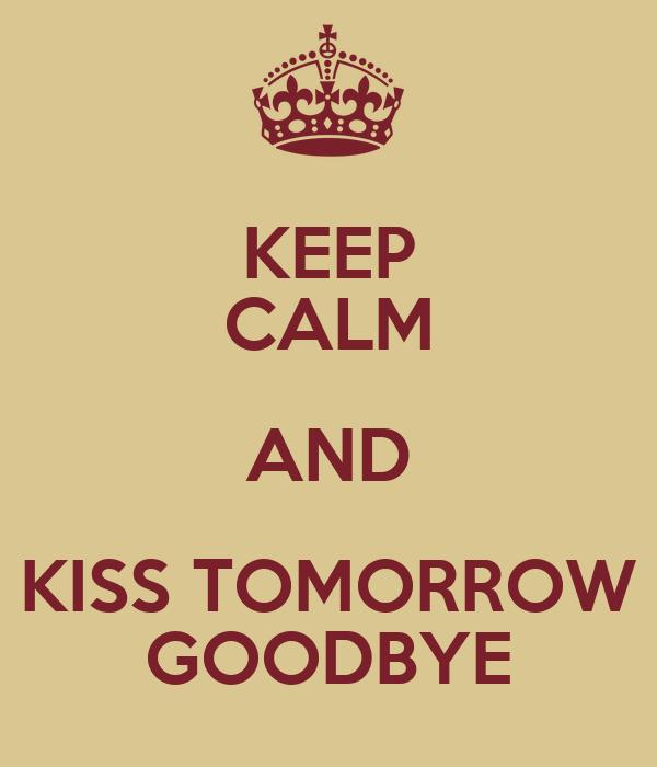 KEEP CALM AND KISS TOMORROW GOODBYE