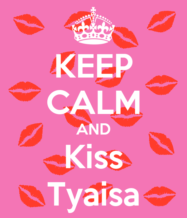 KEEP CALM AND Kiss Tyaisa