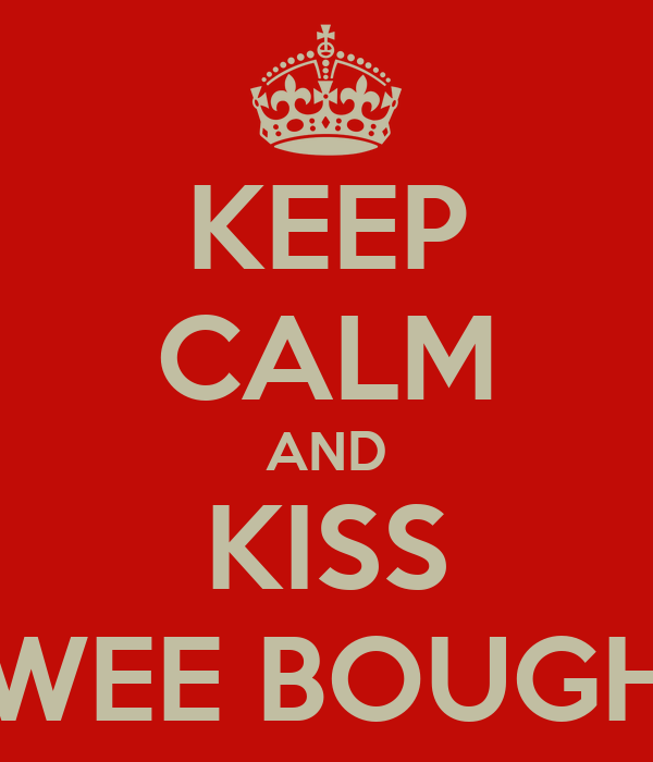 KEEP CALM AND KISS WEE BOUGH