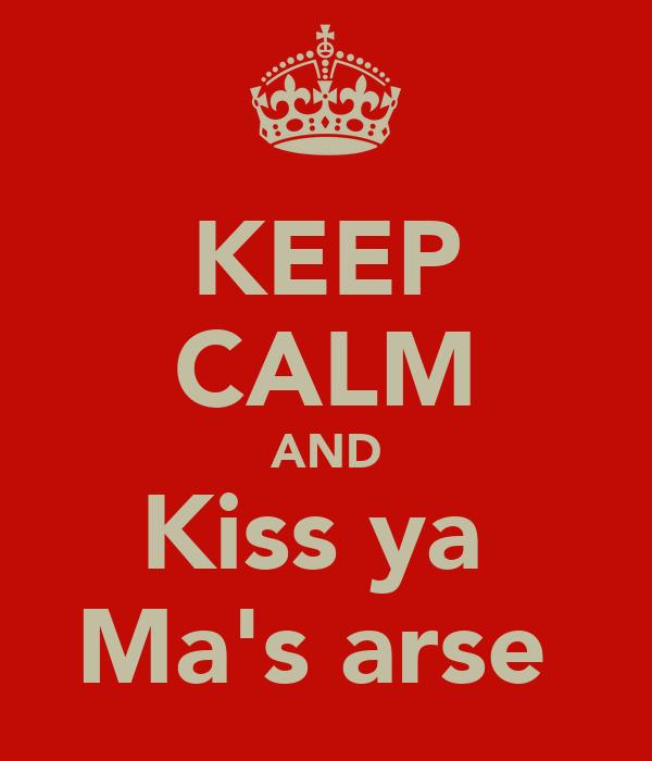 KEEP CALM AND Kiss ya  Ma's arse