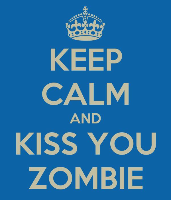 KEEP CALM AND KISS YOU ZOMBIE