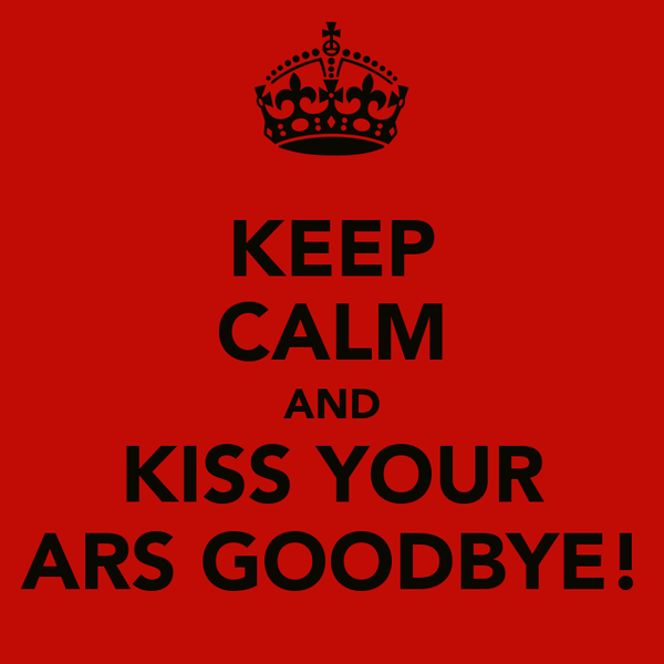 KEEP CALM AND KISS YOUR ARS GOODBYE!