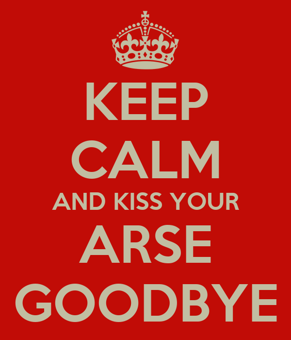 KEEP CALM AND KISS YOUR ARSE GOODBYE
