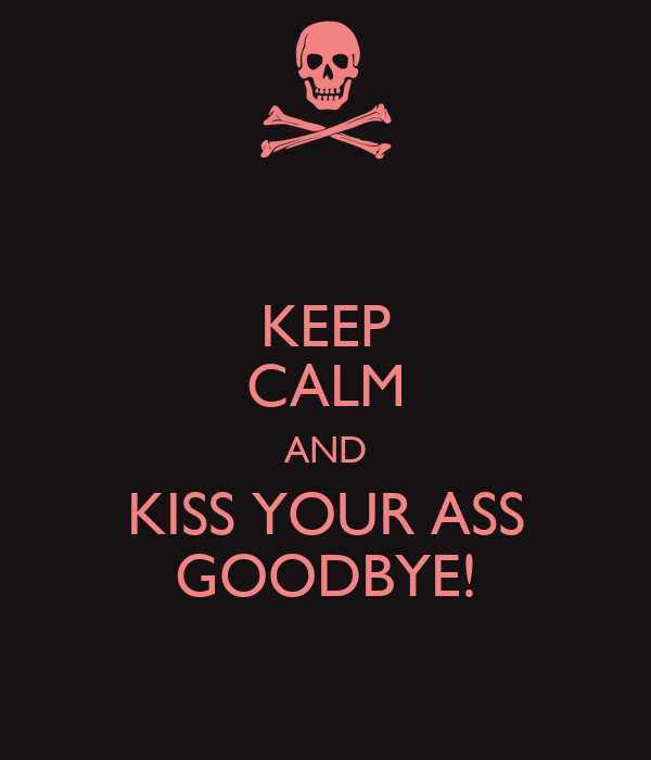 KEEP CALM AND KISS YOUR ASS GOODBYE!