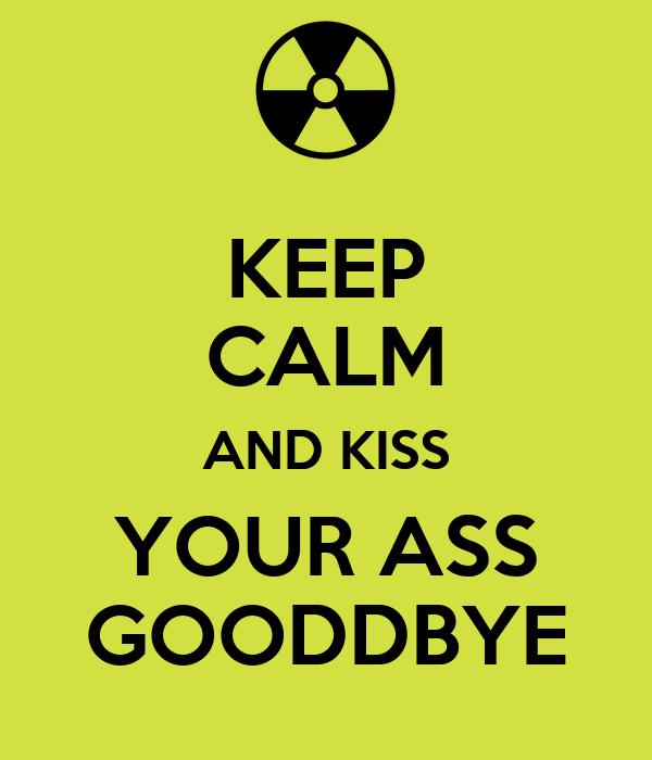 KEEP CALM AND KISS YOUR ASS GOODDBYE