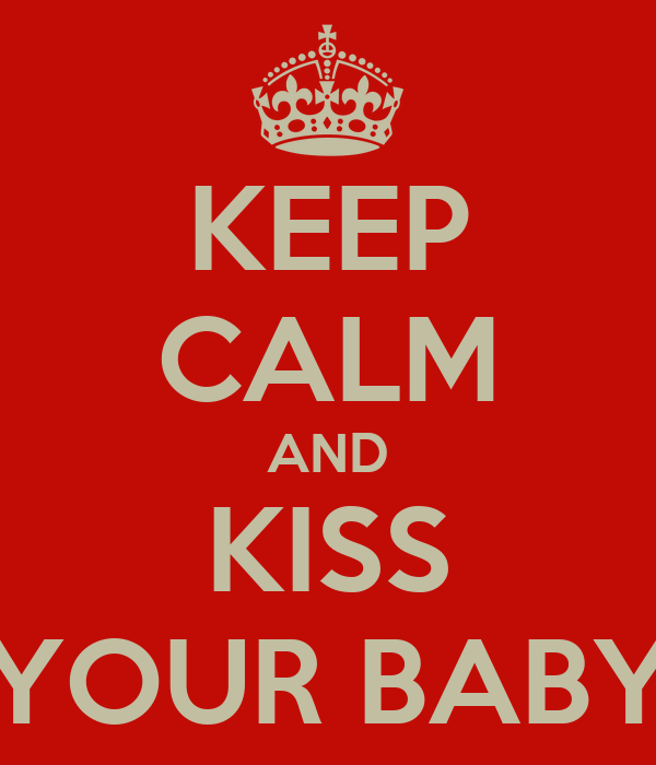 KEEP CALM AND KISS YOUR BABY