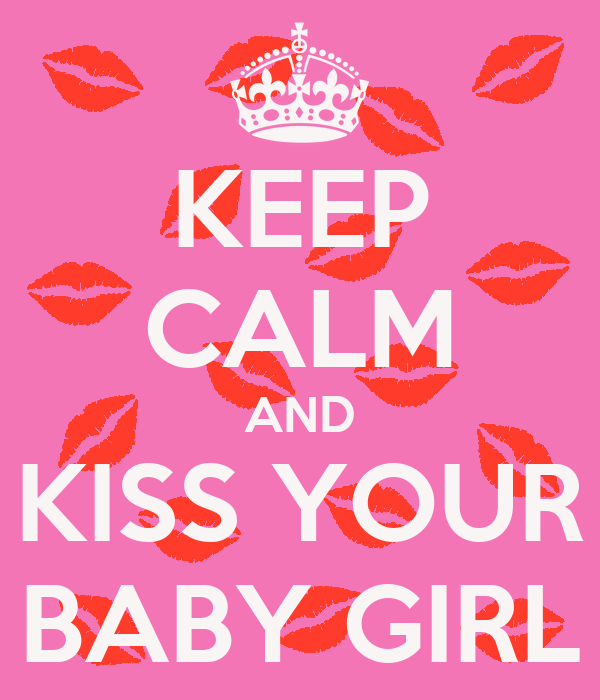 KEEP CALM AND KISS YOUR BABY GIRL