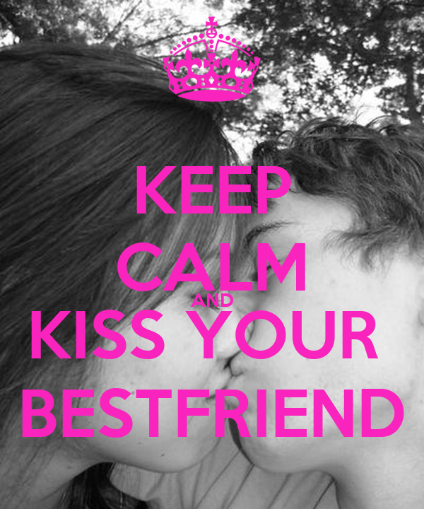 KEEP CALM AND KISS YOUR  BESTFRIEND