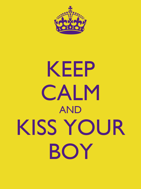 KEEP CALM AND KISS YOUR BOY