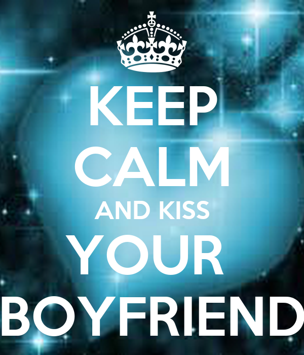 KEEP CALM AND KISS YOUR  BOYFRIEND