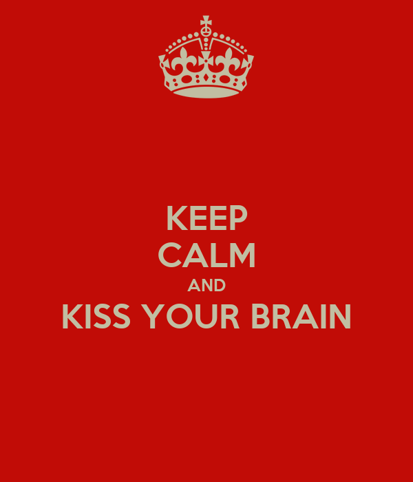 KEEP CALM AND KISS YOUR BRAIN