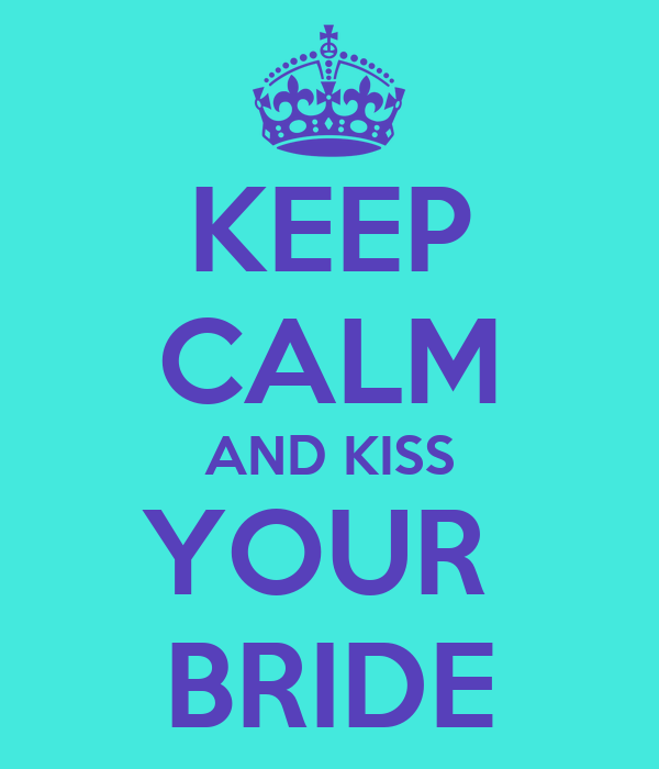 KEEP CALM AND KISS YOUR  BRIDE