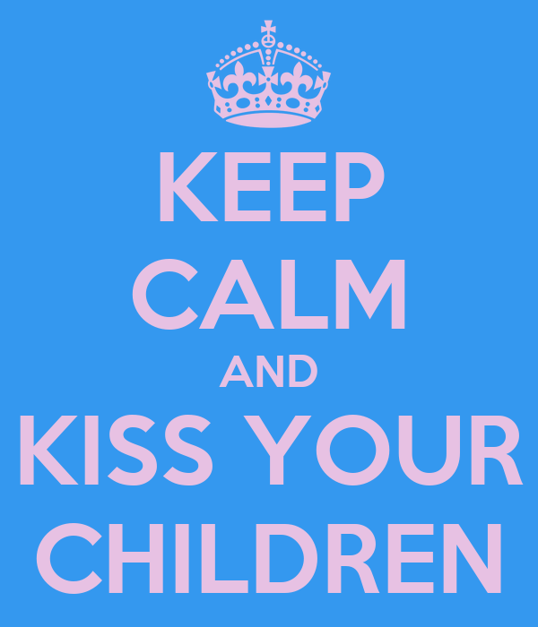 KEEP CALM AND KISS YOUR CHILDREN