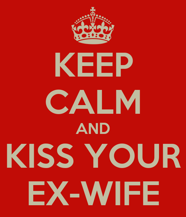 KEEP CALM AND KISS YOUR EX-WIFE