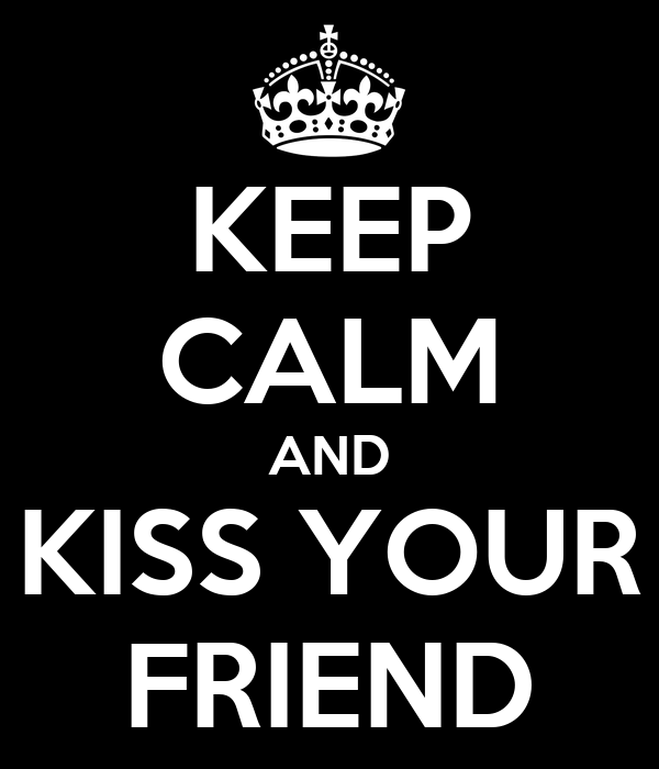 KEEP CALM AND KISS YOUR FRIEND